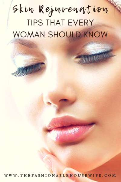 Skin Rejuvenation Tips That Every Woman Should Know